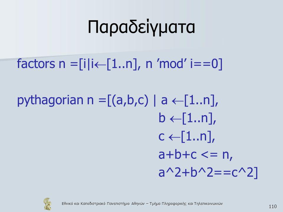 Εθνικό και Καποδιστριακό Πανεπιστήμιο Αθηνών – Τμήμα Πληροφορικής και Τηλεπικοινωνιών 110 Παραδείγματα factors n =[i|i  [1..n], n 'mod' i==0] pythagorian n =[(a,b,c) | a  [1..n], b  [1..n], c  [1..n], a+b+c <= n, a^2+b^2==c^2]