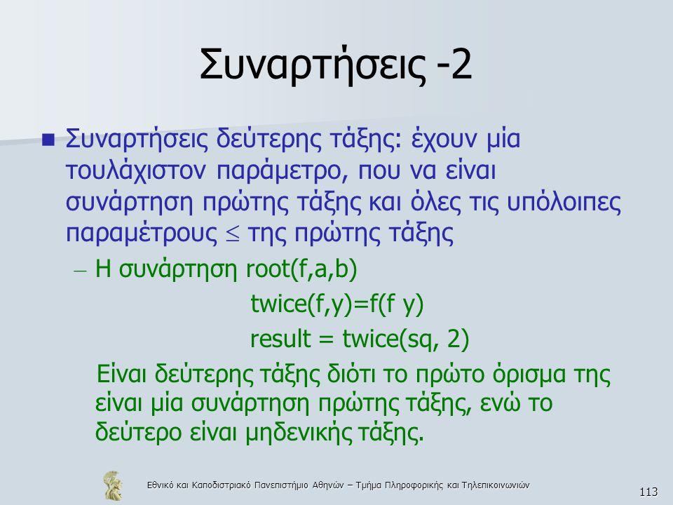 Εθνικό και Καποδιστριακό Πανεπιστήμιο Αθηνών – Τμήμα Πληροφορικής και Τηλεπικοινωνιών 113 Συναρτήσεις -2  Συναρτήσεις δεύτερης τάξης: έχουν μία τουλάχιστον παράμετρο, που να είναι συνάρτηση πρώτης τάξης και όλες τις υπόλοιπες παραμέτρους  της πρώτης τάξης – Η συνάρτηση root(f,a,b) twice(f,y)=f(f y) result = twice(sq, 2) Είναι δεύτερης τάξης διότι το πρώτο όρισμα της είναι μία συνάρτηση πρώτης τάξης, ενώ το δεύτερο είναι μηδενικής τάξης.