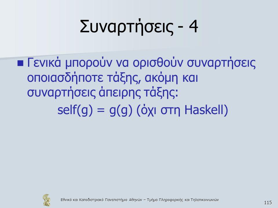 Εθνικό και Καποδιστριακό Πανεπιστήμιο Αθηνών – Τμήμα Πληροφορικής και Τηλεπικοινωνιών 115 Συναρτήσεις - 4  Γενικά μπορούν να ορισθούν συναρτήσεις οποιασδήποτε τάξης, ακόμη και συναρτήσεις άπειρης τάξης: self(g) = g(g) (όχι στη Haskell)