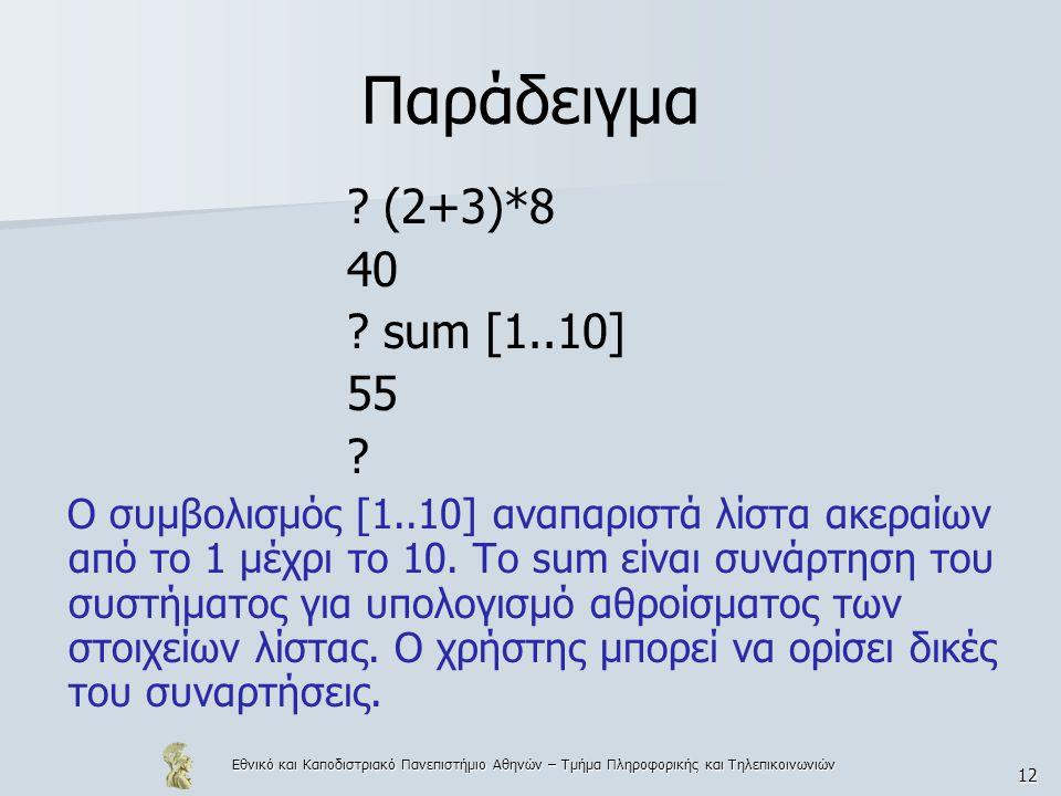 Εθνικό και Καποδιστριακό Πανεπιστήμιο Αθηνών – Τμήμα Πληροφορικής και Τηλεπικοινωνιών 12 Παράδειγμα ? (2+3)*8 40 ? sum [1..10] 55 ? Ο συμβολισμός [1..