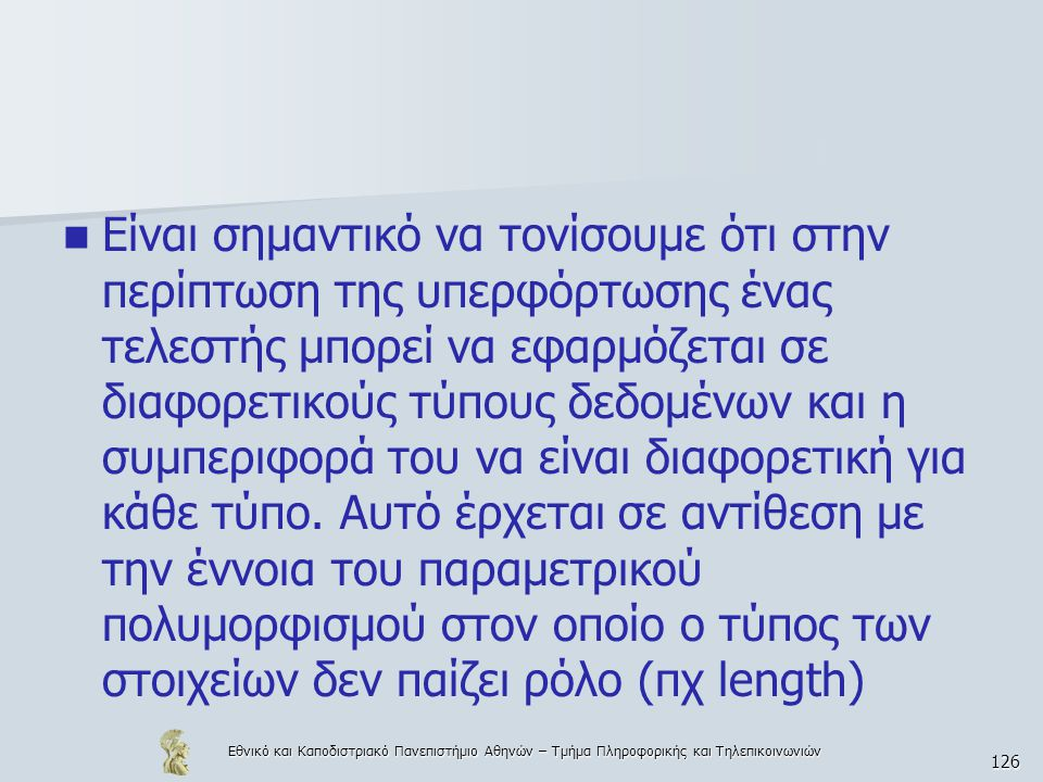 Εθνικό και Καποδιστριακό Πανεπιστήμιο Αθηνών – Τμήμα Πληροφορικής και Τηλεπικοινωνιών 126  Είναι σημαντικό να τονίσουμε ότι στην περίπτωση της υπερφόρτωσης ένας τελεστής μπορεί να εφαρμόζεται σε διαφορετικούς τύπους δεδομένων και η συμπεριφορά του να είναι διαφορετική για κάθε τύπο.