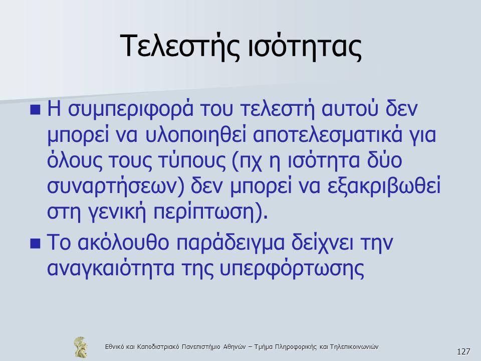 Εθνικό και Καποδιστριακό Πανεπιστήμιο Αθηνών – Τμήμα Πληροφορικής και Τηλεπικοινωνιών 127 Τελεστής ισότητας  Η συμπεριφορά του τελεστή αυτού δεν μπορεί να υλοποιηθεί αποτελεσματικά για όλους τους τύπους (πχ η ισότητα δύο συναρτήσεων) δεν μπορεί να εξακριβωθεί στη γενική περίπτωση).