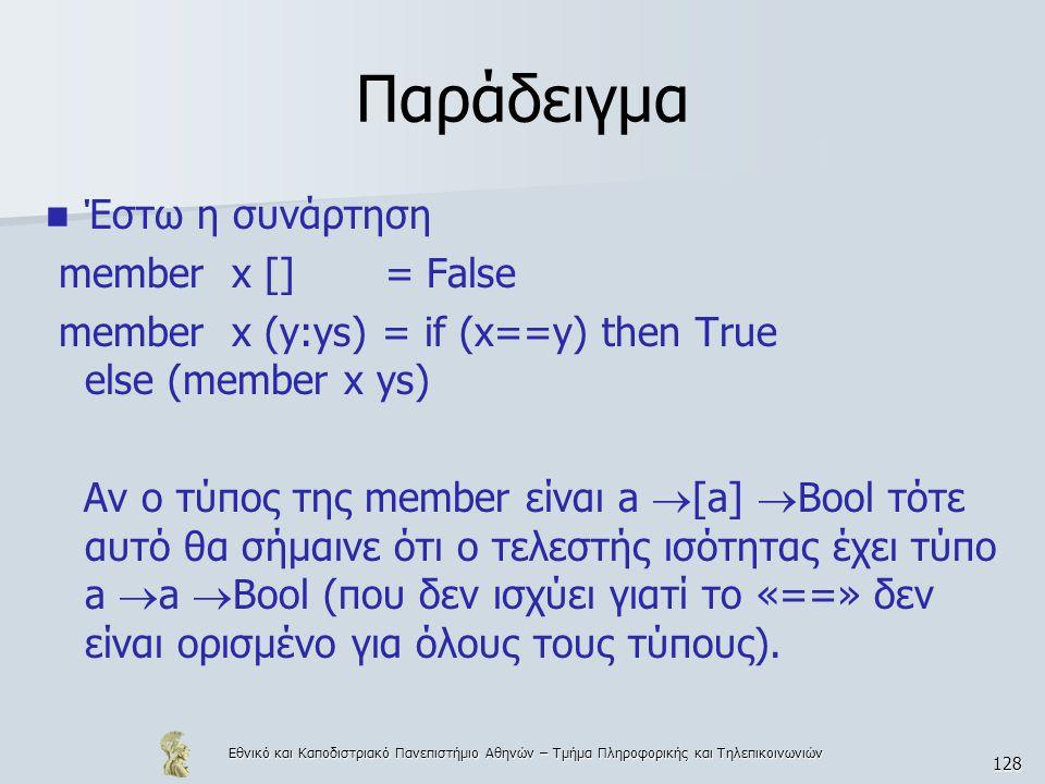 Εθνικό και Καποδιστριακό Πανεπιστήμιο Αθηνών – Τμήμα Πληροφορικής και Τηλεπικοινωνιών 128 Παράδειγμα  Έστω η συνάρτηση member x [] = False member x (y:ys) = if (x==y) then True else (member x ys) Αν ο τύπος της member είναι a  [a]  Bool τότε αυτό θα σήμαινε ότι ο τελεστής ισότητας έχει τύπο a  a  Bool (που δεν ισχύει γιατί το «==» δεν είναι ορισμένο για όλους τους τύπους).