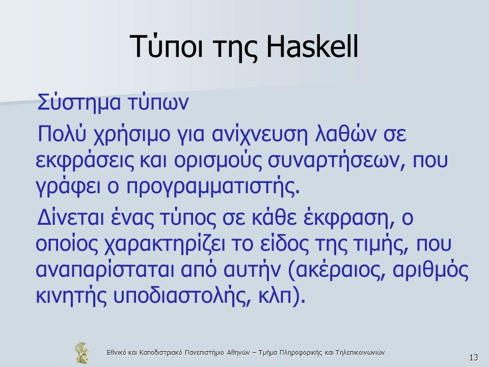 Εθνικό και Καποδιστριακό Πανεπιστήμιο Αθηνών – Τμήμα Πληροφορικής και Τηλεπικοινωνιών 13 Τύποι της Haskell Σύστημα τύπων Πολύ χρήσιμο για ανίχνευση λαθών σε εκφράσεις και ορισμούς συναρτήσεων, που γράφει ο προγραμματιστής.