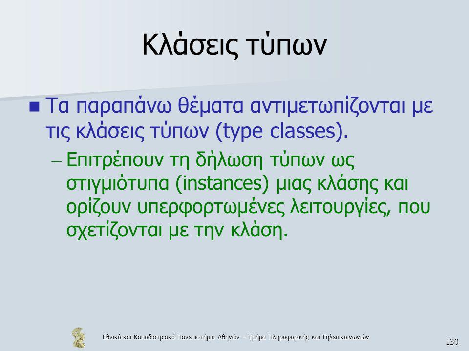 Εθνικό και Καποδιστριακό Πανεπιστήμιο Αθηνών – Τμήμα Πληροφορικής και Τηλεπικοινωνιών 130 Κλάσεις τύπων  Τα παραπάνω θέματα αντιμετωπίζονται με τις κλάσεις τύπων (type classes).