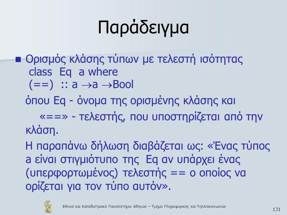Εθνικό και Καποδιστριακό Πανεπιστήμιο Αθηνών – Τμήμα Πληροφορικής και Τηλεπικοινωνιών 131 Παράδειγμα  Ορισμός κλάσης τύπων με τελεστή ισότητας class Eq a where (==) :: a  a  Bool όπου Eq - όνομα της ορισμένης κλάσης και «==» - τελεστής, που υποστηρίζεται από την κλάση.
