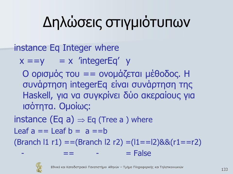 Εθνικό και Καποδιστριακό Πανεπιστήμιο Αθηνών – Τμήμα Πληροφορικής και Τηλεπικοινωνιών 133 Δηλώσεις στιγμιότυπων instance Eq Integer where x ==y = x 'integerEq' y Ο ορισμός του == ονομάζεται μέθοδος.