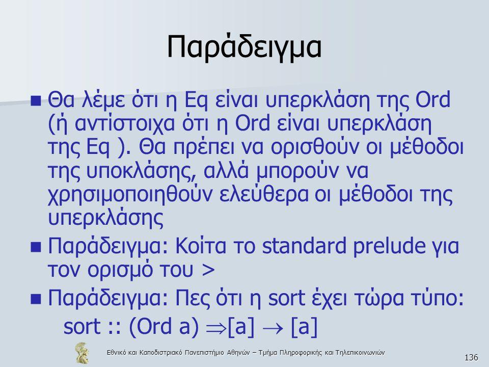 Εθνικό και Καποδιστριακό Πανεπιστήμιο Αθηνών – Τμήμα Πληροφορικής και Τηλεπικοινωνιών 136 Παράδειγμα  Θα λέμε ότι η Eq είναι υπερκλάση της Ord (ή αντ