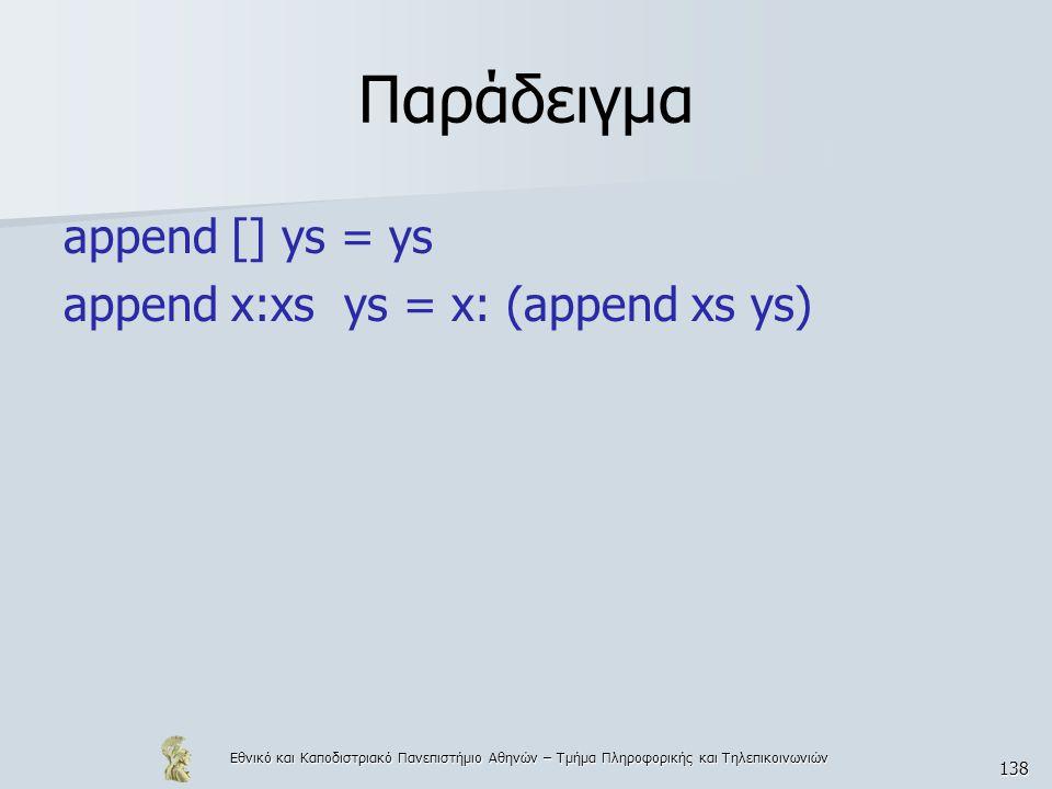 Εθνικό και Καποδιστριακό Πανεπιστήμιο Αθηνών – Τμήμα Πληροφορικής και Τηλεπικοινωνιών 138 Παράδειγμα append [] ys = ys append x:xs ys = x: (append xs ys)