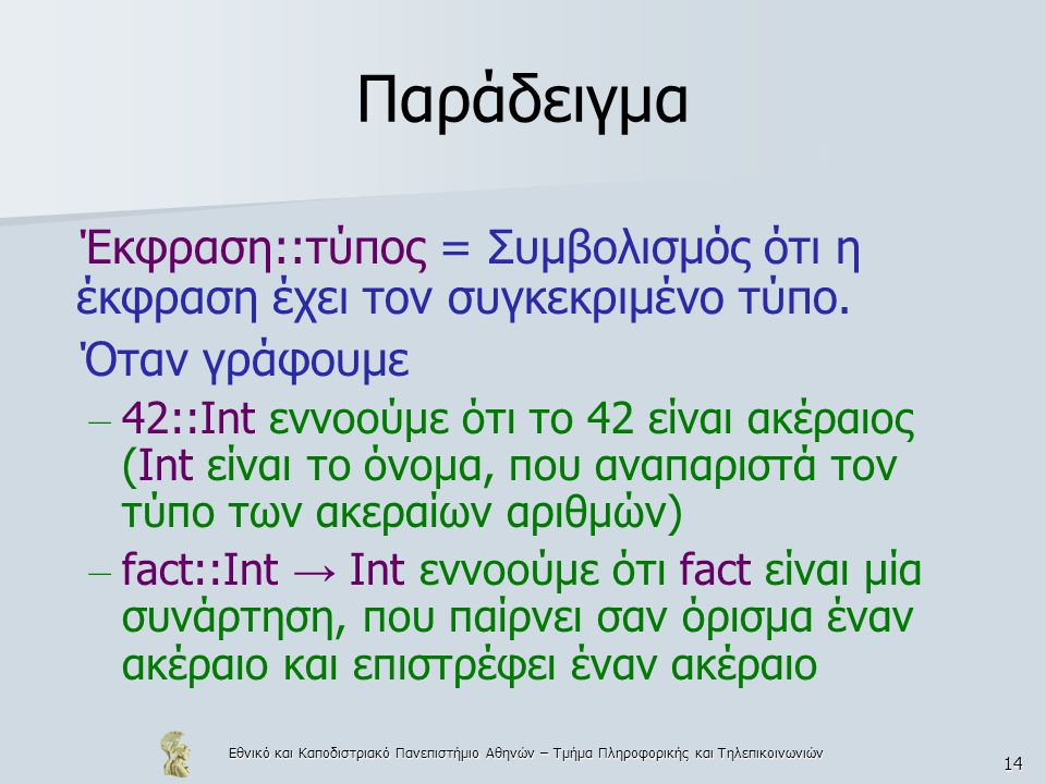 Εθνικό και Καποδιστριακό Πανεπιστήμιο Αθηνών – Τμήμα Πληροφορικής και Τηλεπικοινωνιών 14 Παράδειγμα Έκφραση::τύπος = Συμβολισμός ότι η έκφραση έχει τον συγκεκριμένο τύπο.