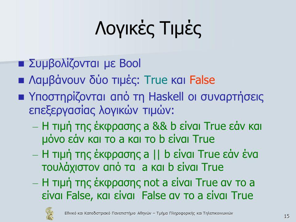 Εθνικό και Καποδιστριακό Πανεπιστήμιο Αθηνών – Τμήμα Πληροφορικής και Τηλεπικοινωνιών 15 Λογικές Τιμές  Συμβολίζονται με Bool  Λαμβάνουν δύο τιμές: True και False  Υποστηρίζονται από τη Haskell οι συναρτήσεις επεξεργασίας λογικών τιμών: – Η τιμή της έκφρασης a && b είναι True εάν και μόνο εάν και το a και το b είναι True – Η τιμή της έκφρασης a || b είναι True εάν ένα τουλάχιστον από τα a και b είναι True – Η τιμή της έκφρασης not a είναι True αν το a είναι False, και είναι False αν το a είναι True