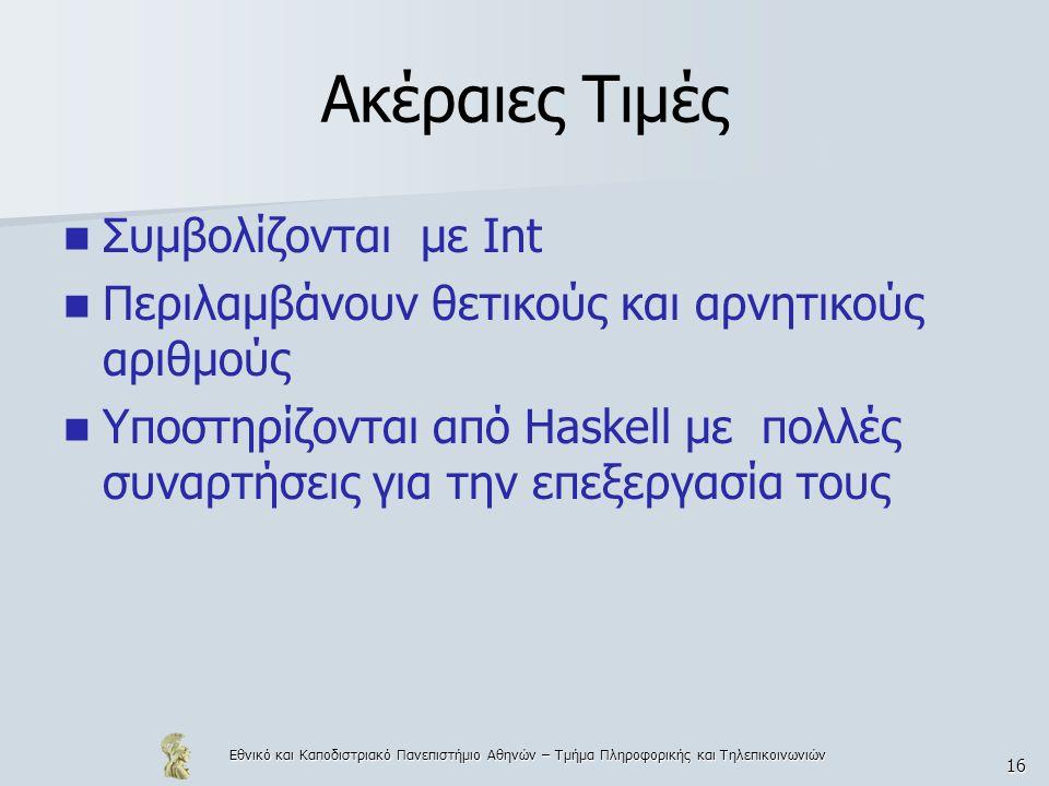 Εθνικό και Καποδιστριακό Πανεπιστήμιο Αθηνών – Τμήμα Πληροφορικής και Τηλεπικοινωνιών 16 Ακέραιες Τιμές  Συμβολίζονται με Int  Περιλαμβάνουν θετικούς και αρνητικούς αριθμούς  Υποστηρίζονται από Haskell με πολλές συναρτήσεις για την επεξεργασία τους