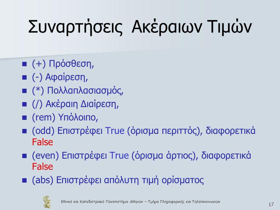 Εθνικό και Καποδιστριακό Πανεπιστήμιο Αθηνών – Τμήμα Πληροφορικής και Τηλεπικοινωνιών 17 Συναρτήσεις Ακέραιων Τιμών  (+) Πρόσθεση,  (-) Αφαίρεση,  (*) Πολλαπλασιασμός,  (/) Ακέραιη Διαίρεση,  (rem) Υπόλοιπο,  (odd) Επιστρέφει True (όρισμα περιττός), διαφορετικά False  (even) Επιστρέφει True (όρισμα άρτιος), διαφορετικά False  (abs) Επιστρέφει απόλυτη τιμή ορίσματος
