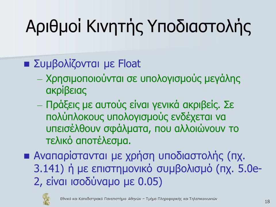 Εθνικό και Καποδιστριακό Πανεπιστήμιο Αθηνών – Τμήμα Πληροφορικής και Τηλεπικοινωνιών 18 Αριθμοί Κινητής Υποδιαστολής  Συμβολίζονται με Float – Χρησιμοποιούνται σε υπολογισμούς μεγάλης ακρίβειας – Πράξεις με αυτούς είναι γενικά ακριβείς.
