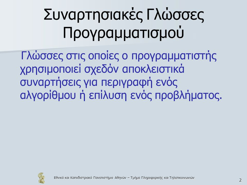 Εθνικό και Καποδιστριακό Πανεπιστήμιο Αθηνών – Τμήμα Πληροφορικής και Τηλεπικοινωνιών 2 Συναρτησιακές Γλώσσες Προγραμματισμού Γλώσσες στις οποίες ο προγραμματιστής χρησιμοποιεί σχεδόν αποκλειστικά συναρτήσεις για περιγραφή ενός αλγορίθμου ή επίλυση ενός προβλήματος.