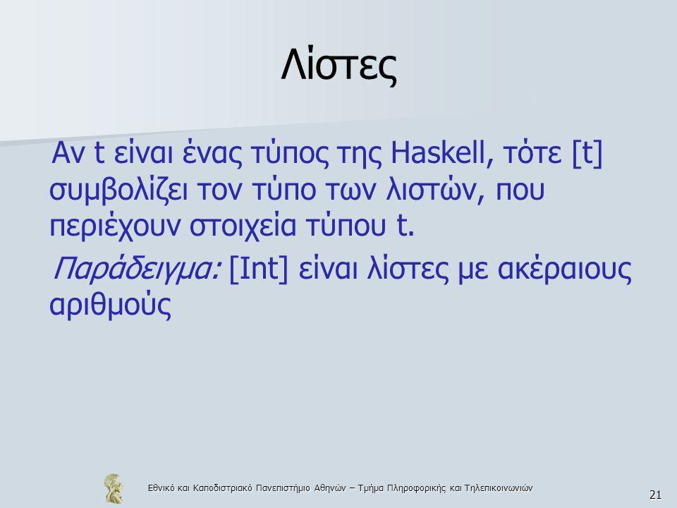 Εθνικό και Καποδιστριακό Πανεπιστήμιο Αθηνών – Τμήμα Πληροφορικής και Τηλεπικοινωνιών 21 Λίστες Αν t είναι ένας τύπος της Haskell, τότε [t] συμβολίζει τον τύπο των λιστών, που περιέχουν στοιχεία τύπου t.