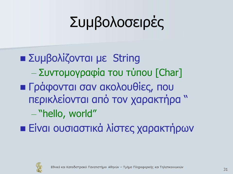 Εθνικό και Καποδιστριακό Πανεπιστήμιο Αθηνών – Τμήμα Πληροφορικής και Τηλεπικοινωνιών 31 Συμβολοσειρές  Συμβολίζονται με String – Συντομογραφία του τύπου [Char]  Γράφονται σαν ακολουθίες, που περικλείονται από τον χαρακτήρα – hello, world  Είναι ουσιαστικά λίστες χαρακτήρων