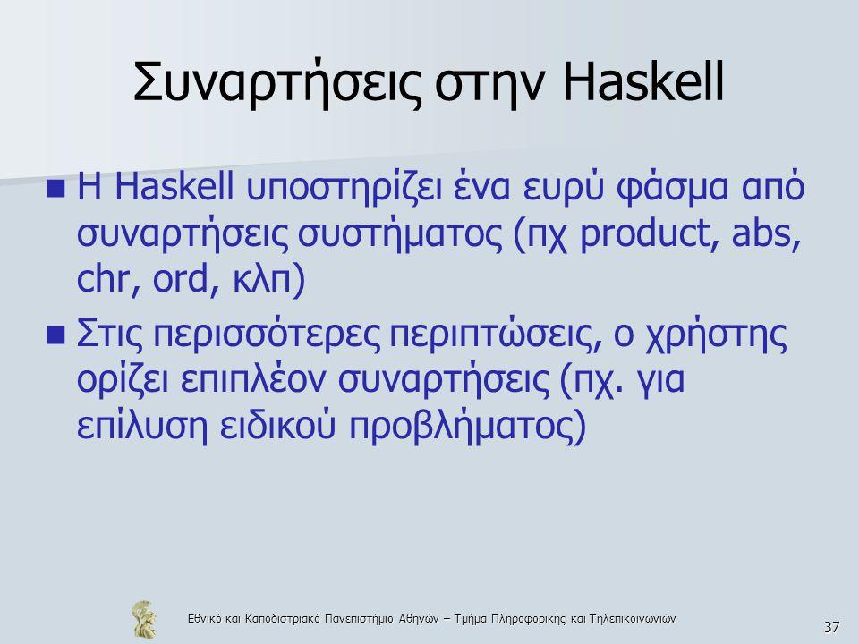 Εθνικό και Καποδιστριακό Πανεπιστήμιο Αθηνών – Τμήμα Πληροφορικής και Τηλεπικοινωνιών 37 Συναρτήσεις στην Haskell  Η Haskell υποστηρίζει ένα ευρύ φάσ