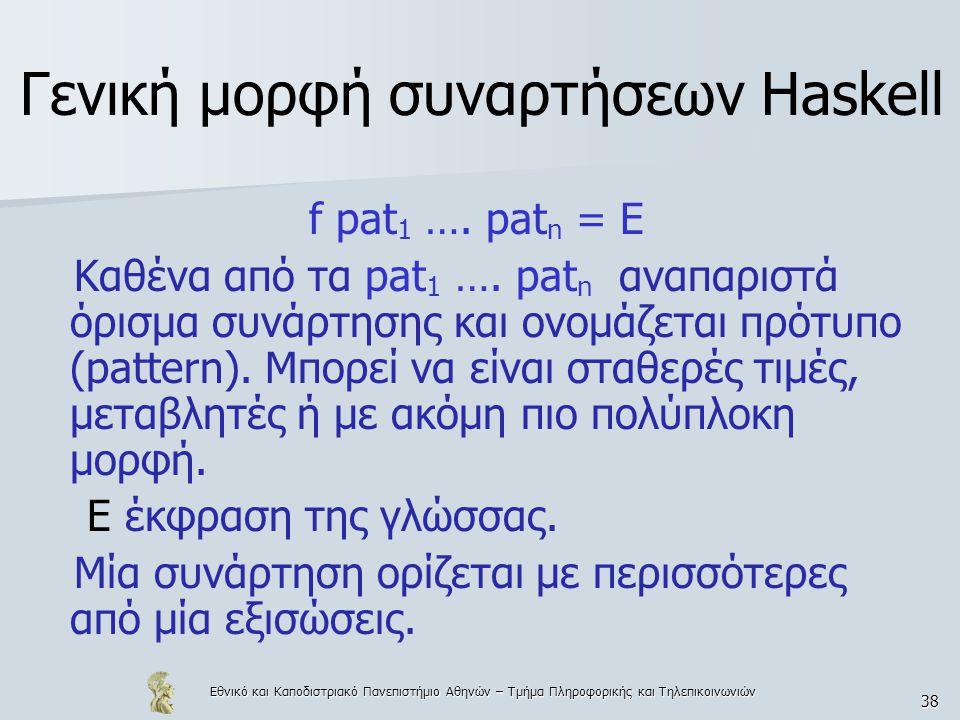 Εθνικό και Καποδιστριακό Πανεπιστήμιο Αθηνών – Τμήμα Πληροφορικής και Τηλεπικοινωνιών 38 Γενική μορφή συναρτήσεων Haskell f pat 1 …. pat n = E Καθένα