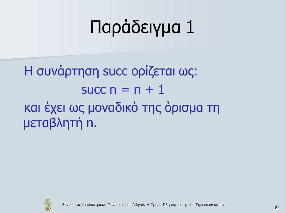 Εθνικό και Καποδιστριακό Πανεπιστήμιο Αθηνών – Τμήμα Πληροφορικής και Τηλεπικοινωνιών 39 Παράδειγμα 1 Η συνάρτηση succ ορίζεται ως: succ n = n + 1 και έχει ως μοναδικό της όρισμα τη μεταβλητή n.