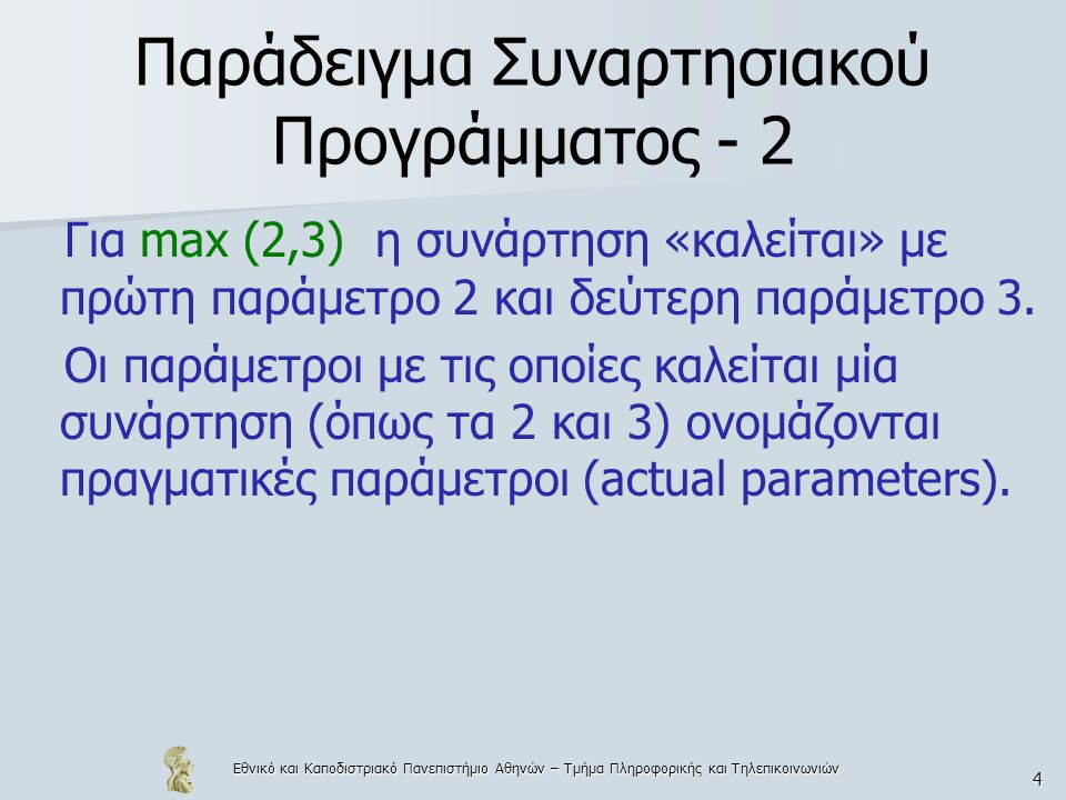 Εθνικό και Καποδιστριακό Πανεπιστήμιο Αθηνών – Τμήμα Πληροφορικής και Τηλεπικοινωνιών 4 Παράδειγμα Συναρτησιακού Προγράμματος - 2 Για max (2,3) η συνάρτηση «καλείται» με πρώτη παράμετρο 2 και δεύτερη παράμετρο 3.