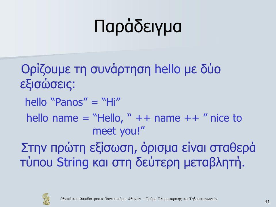 Εθνικό και Καποδιστριακό Πανεπιστήμιο Αθηνών – Τμήμα Πληροφορικής και Τηλεπικοινωνιών 41 Παράδειγμα Ορίζουμε τη συνάρτηση hello με δύο εξισώσεις: hello Panos = Hi hello name = Hello, ++ name ++ nice to meet you! Στην πρώτη εξίσωση, όρισμα είναι σταθερά τύπου String και στη δεύτερη μεταβλητή.