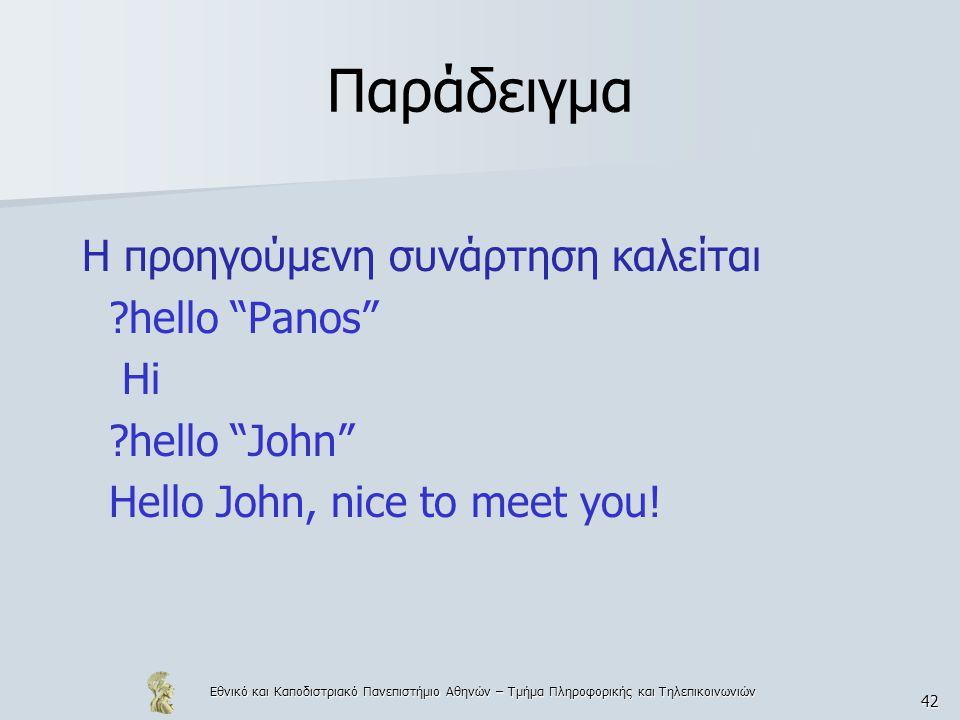 Εθνικό και Καποδιστριακό Πανεπιστήμιο Αθηνών – Τμήμα Πληροφορικής και Τηλεπικοινωνιών 42 Παράδειγμα H προηγούμενη συνάρτηση καλείται hello Panos Hi hello John Hello John, nice to meet you!