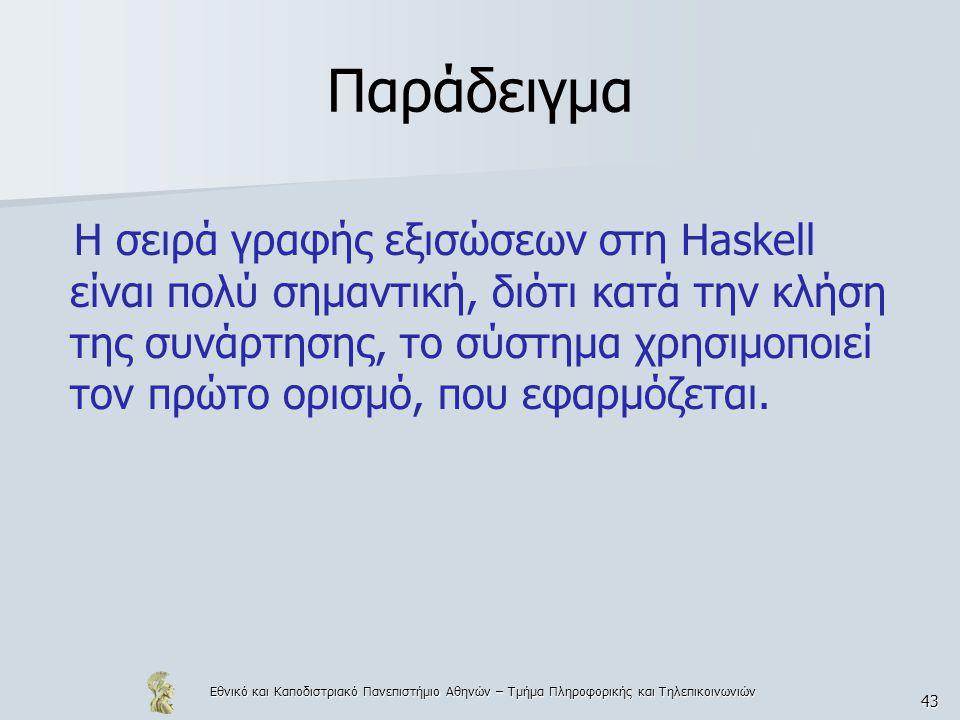 Εθνικό και Καποδιστριακό Πανεπιστήμιο Αθηνών – Τμήμα Πληροφορικής και Τηλεπικοινωνιών 43 Παράδειγμα Η σειρά γραφής εξισώσεων στη Haskell είναι πολύ σημαντική, διότι κατά την κλήση της συνάρτησης, το σύστημα χρησιμοποιεί τον πρώτο ορισμό, που εφαρμόζεται.