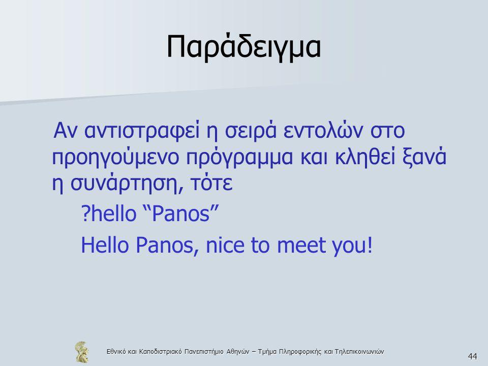 Εθνικό και Καποδιστριακό Πανεπιστήμιο Αθηνών – Τμήμα Πληροφορικής και Τηλεπικοινωνιών 44 Παράδειγμα Αν αντιστραφεί η σειρά εντολών στο προηγούμενο πρόγραμμα και κληθεί ξανά η συνάρτηση, τότε hello Panos Hello Panos, nice to meet you!