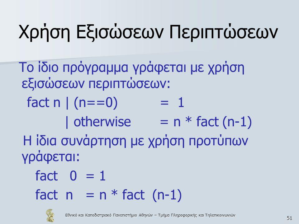 Εθνικό και Καποδιστριακό Πανεπιστήμιο Αθηνών – Τμήμα Πληροφορικής και Τηλεπικοινωνιών 51 Χρήση Εξισώσεων Περιπτώσεων Το ίδιο πρόγραμμα γράφεται με χρήση εξισώσεων περιπτώσεων: fact n | (n==0) = 1 | otherwise = n * fact (n-1) Η ίδια συνάρτηση με χρήση προτύπων γράφεται: fact 0 = 1 fact n = n * fact (n-1)
