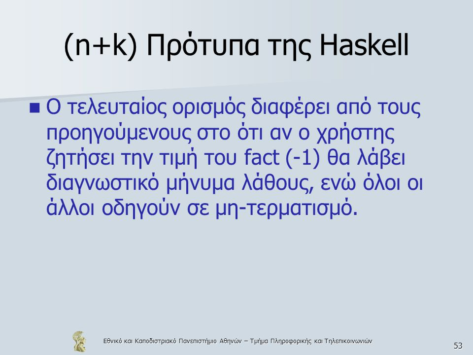 Εθνικό και Καποδιστριακό Πανεπιστήμιο Αθηνών – Τμήμα Πληροφορικής και Τηλεπικοινωνιών 53 (n+k) Πρότυπα της Haskell  Ο τελευταίος ορισμός διαφέρει από τους προηγούμενους στο ότι αν ο χρήστης ζητήσει την τιμή του fact (-1) θα λάβει διαγνωστικό μήνυμα λάθους, ενώ όλοι οι άλλοι οδηγούν σε μη-τερματισμό.