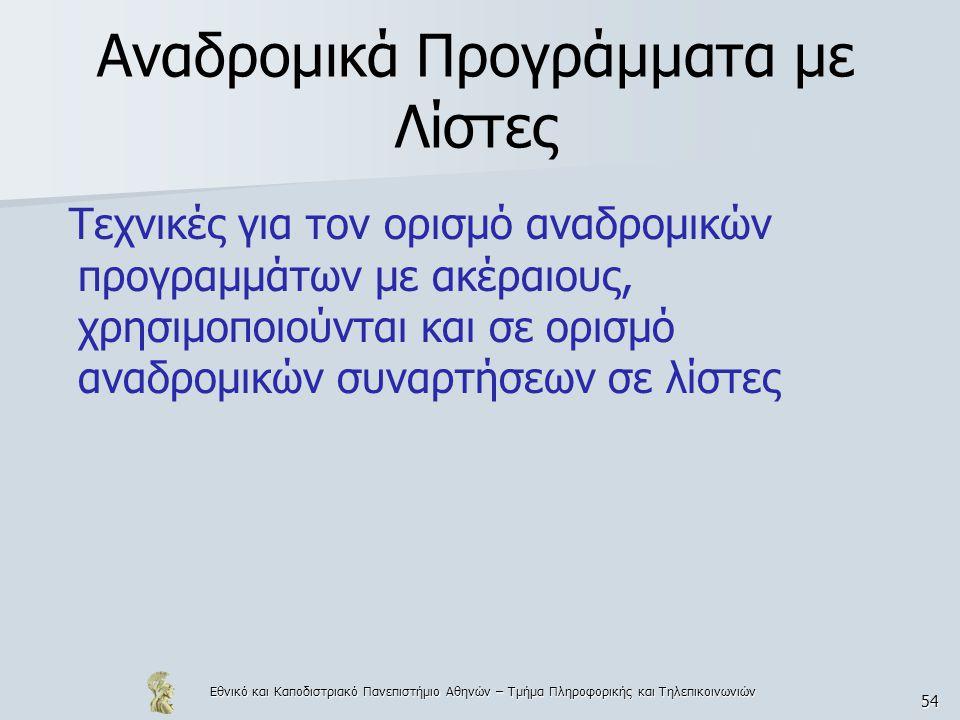 Εθνικό και Καποδιστριακό Πανεπιστήμιο Αθηνών – Τμήμα Πληροφορικής και Τηλεπικοινωνιών 54 Αναδρομικά Προγράμματα με Λίστες Τεχνικές για τον ορισμό αναδρομικών προγραμμάτων με ακέραιους, χρησιμοποιούνται και σε ορισμό αναδρομικών συναρτήσεων σε λίστες