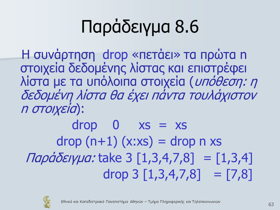 Εθνικό και Καποδιστριακό Πανεπιστήμιο Αθηνών – Τμήμα Πληροφορικής και Τηλεπικοινωνιών 63 Παράδειγμα 8.6 Η συνάρτηση drop «πετάει» τα πρώτα n στοιχεία δεδομένης λίστας και επιστρέφει λίστα με τα υπόλοιπα στοιχεία (υπόθεση: η δεδομένη λίστα θα έχει πάντα τουλάχιστον n στοιχεία): drop 0 xs = xs drop (n+1) (x:xs) = drop n xs Παράδειγμα: take 3 [1,3,4,7,8] = [1,3,4] drop 3 [1,3,4,7,8] = [7,8]