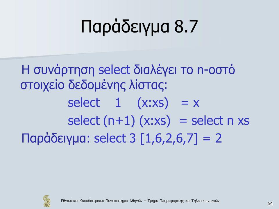 Εθνικό και Καποδιστριακό Πανεπιστήμιο Αθηνών – Τμήμα Πληροφορικής και Τηλεπικοινωνιών 64 Παράδειγμα 8.7 Η συνάρτηση select διαλέγει το n-οστό στοιχείο δεδομένης λίστας: select 1 (x:xs) = x select (n+1) (x:xs) = select n xs Παράδειγμα: select 3 [1,6,2,6,7] = 2