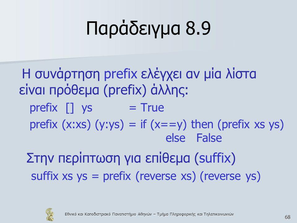 Εθνικό και Καποδιστριακό Πανεπιστήμιο Αθηνών – Τμήμα Πληροφορικής και Τηλεπικοινωνιών 68 Παράδειγμα 8.9 Η συνάρτηση prefix ελέγχει αν μία λίστα είναι πρόθεμα (prefix) άλλης: prefix [] ys = True prefix (x:xs) (y:ys) = if (x==y) then (prefix xs ys) else False Στην περίπτωση για επίθεμα (suffix) suffix xs ys = prefix (reverse xs) (reverse ys)