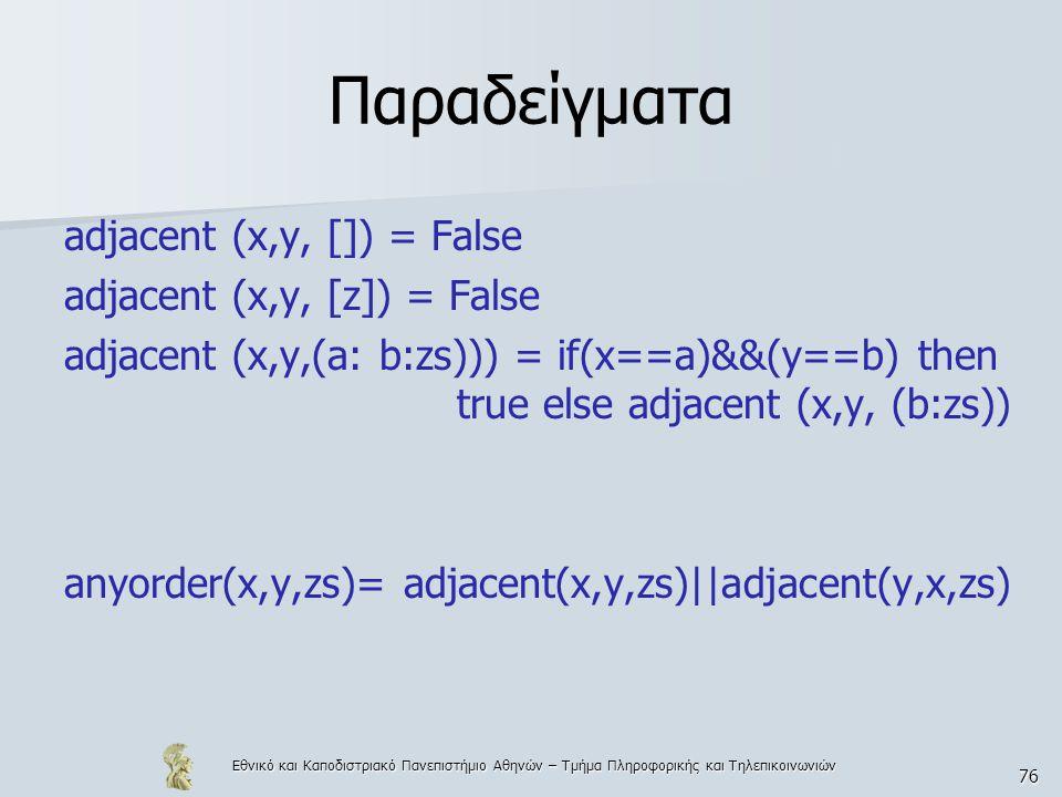 Εθνικό και Καποδιστριακό Πανεπιστήμιο Αθηνών – Τμήμα Πληροφορικής και Τηλεπικοινωνιών 76 Παραδείγματα adjacent (x,y, []) = False adjacent (x,y, [z]) = False adjacent (x,y,(a: b:zs))) = if(x==a)&&(y==b) then true else adjacent (x,y, (b:zs)) anyorder(x,y,zs)= adjacent(x,y,zs)||adjacent(y,x,zs)