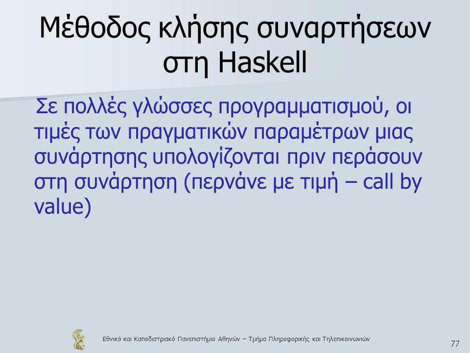 Εθνικό και Καποδιστριακό Πανεπιστήμιο Αθηνών – Τμήμα Πληροφορικής και Τηλεπικοινωνιών 77 Μέθοδος κλήσης συναρτήσεων στη Haskell Σε πολλές γλώσσες προγ