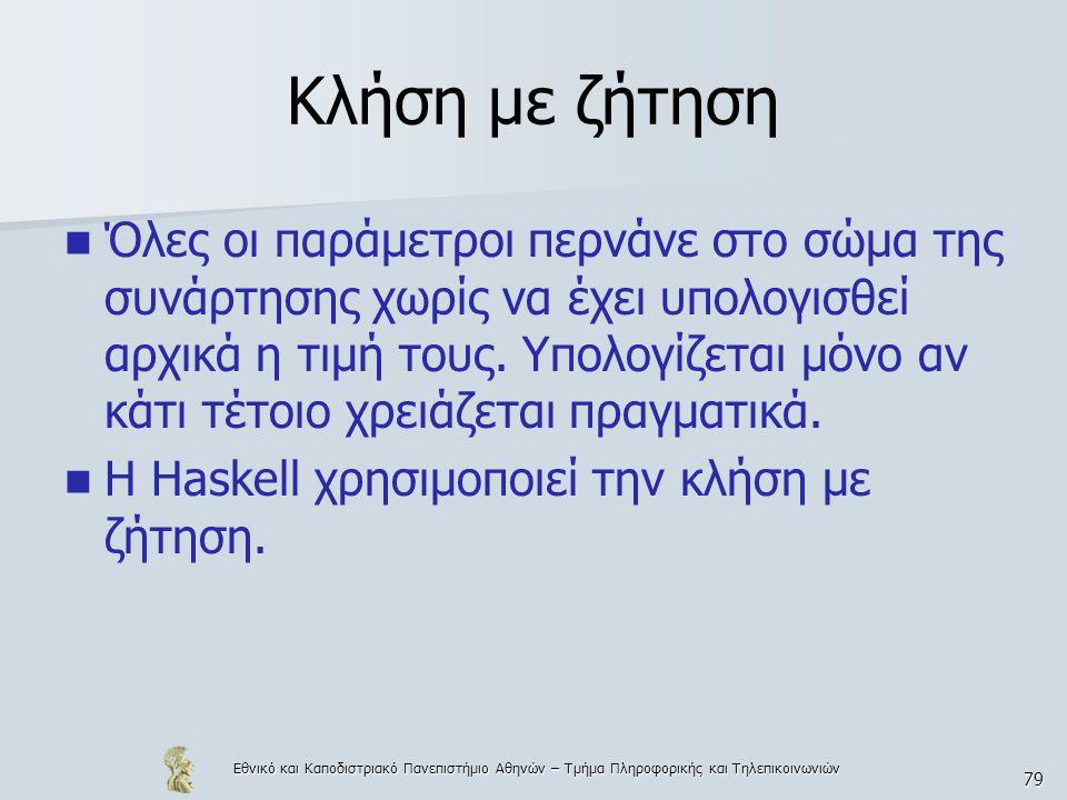 Εθνικό και Καποδιστριακό Πανεπιστήμιο Αθηνών – Τμήμα Πληροφορικής και Τηλεπικοινωνιών 79 Κλήση με ζήτηση  Όλες οι παράμετροι περνάνε στο σώμα της συνάρτησης χωρίς να έχει υπολογισθεί αρχικά η τιμή τους.