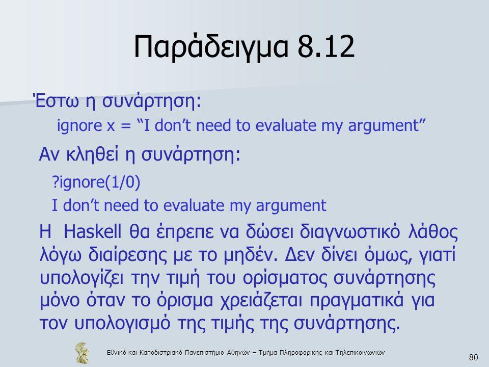 Εθνικό και Καποδιστριακό Πανεπιστήμιο Αθηνών – Τμήμα Πληροφορικής και Τηλεπικοινωνιών 80 Παράδειγμα 8.12 Έστω η συνάρτηση: ignore x = I don't need to evaluate my argument Αν κληθεί η συνάρτηση: ignore(1/0) I don't need to evaluate my argument H Haskell θα έπρεπε να δώσει διαγνωστικό λάθος λόγω διαίρεσης με το μηδέν.