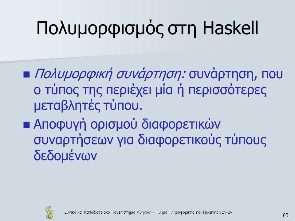 Εθνικό και Καποδιστριακό Πανεπιστήμιο Αθηνών – Τμήμα Πληροφορικής και Τηλεπικοινωνιών 83 Πολυμορφισμός στη Haskell  Πολυμορφική συνάρτηση: συνάρτηση, που ο τύπος της περιέχει μία ή περισσότερες μεταβλητές τύπου.