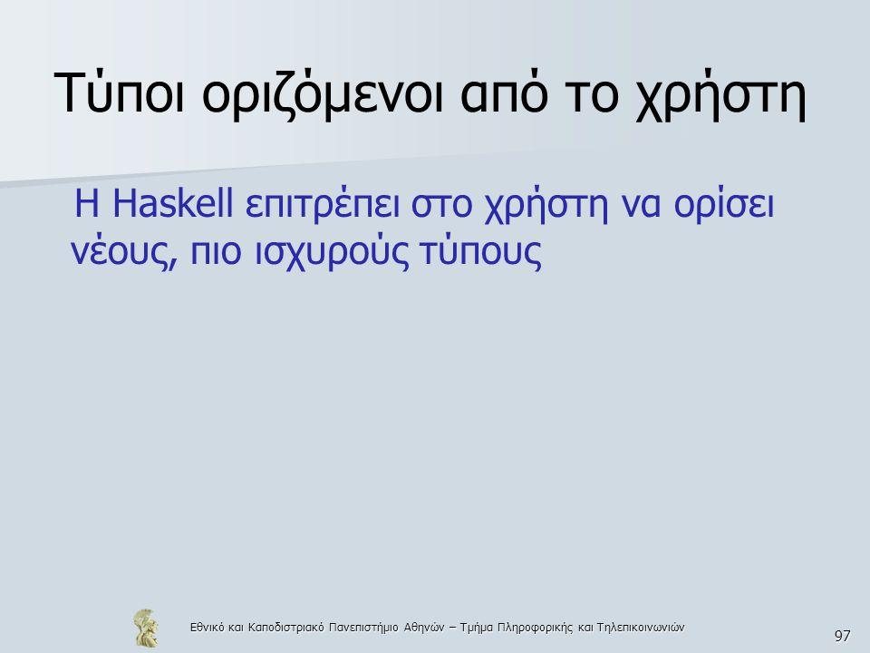 Εθνικό και Καποδιστριακό Πανεπιστήμιο Αθηνών – Τμήμα Πληροφορικής και Τηλεπικοινωνιών 97 Τύποι οριζόμενοι από το χρήστη Η Haskell επιτρέπει στο χρήστη να ορίσει νέους, πιο ισχυρούς τύπους