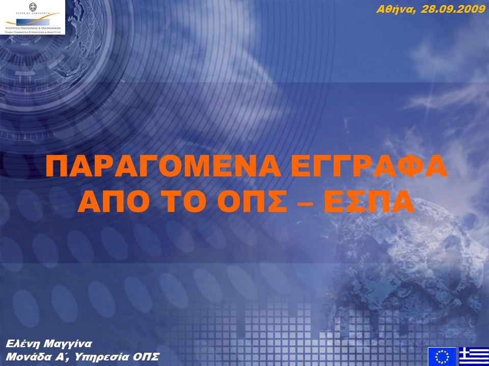 ΠΑΡΑΓΟΜΕΝΑ ΕΓΓΡΑΦΑ ΑΠΟ ΤΟ ΟΠΣ – ΕΣΠΑ Ελένη Μαγγίνα Μονάδα Α΄, Υπηρεσία ΟΠΣ Αθήνα, 28.09.2009
