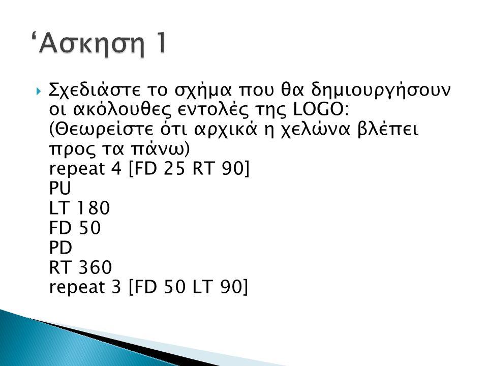  Σχεδιάστε το σχήμα που θα δημιουργήσουν οι ακόλουθες εντολές της LOGO: (Θεωρείστε ότι αρχικά η χελώνα βλέπει προς τα πάνω) repeat 4 [FD 25 RT 90] PU LT 180 FD 50 PD RT 360 repeat 3 [FD 50 LT 90]