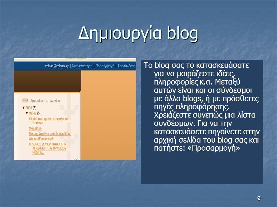 9 Δημιουργία blog To blog σας το κατασκευάσατε για να μοιράζεστε ιδέες, πληροφορίες κ.α. Μεταξύ αυτών είναι και οι σύνδεσμοι με άλλα blogs, ή με πρόσθ