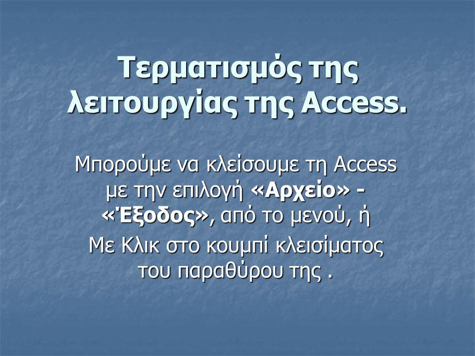 Τερματισμός της λειτουργίας της Access. Μπορούμε να κλείσουμε τη Access με την επιλογή «Αρχείο» - «Έξοδος», από το μενού, ή Με Κλικ στο κουμπί κλεισίμ