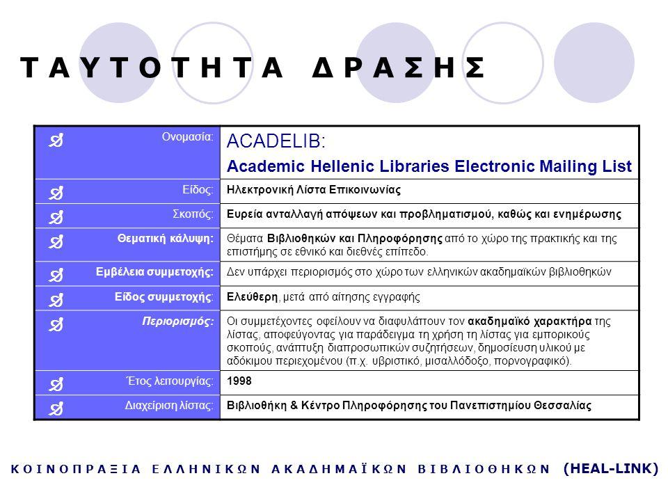Κ Ο Ι Ν Ο Π Ρ Α Ξ Ι Α Ε Λ Λ Η Ν Ι Κ Ω Ν Α Κ Α Δ Η Μ Α Ϊ Κ Ω Ν Β Ι Β Λ Ι Ο Θ Η Κ Ω Ν (HEAL-LINK)  Ονομασία: ACADELIB: Academic Hellenic Libraries Electronic Mailing List  Είδος:Ηλεκτρονική Λίστα Επικοινωνίας  Σκοπός:Ευρεία ανταλλαγή απόψεων και προβληματισμού, καθώς και ενημέρωσης  Θεματική κάλυψη:Θέματα Βιβλιοθηκών και Πληροφόρησης από το χώρο της πρακτικής και της επιστήμης σε εθνικό και διεθνές επίπεδο.