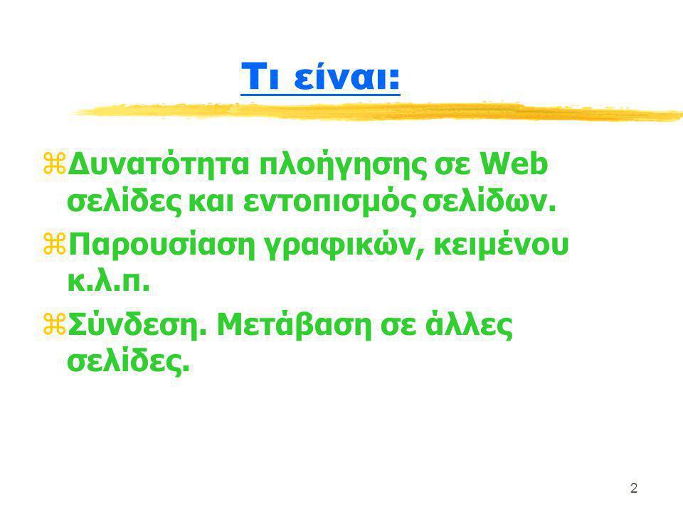 2 Τι είναι: zΔυνατότητα πλοήγησης σε Web σελίδες και εντοπισμός σελίδων. zΠαρουσίαση γραφικών, κειμένου κ.λ.π. zΣύνδεση. Μετάβαση σε άλλες σελίδες.