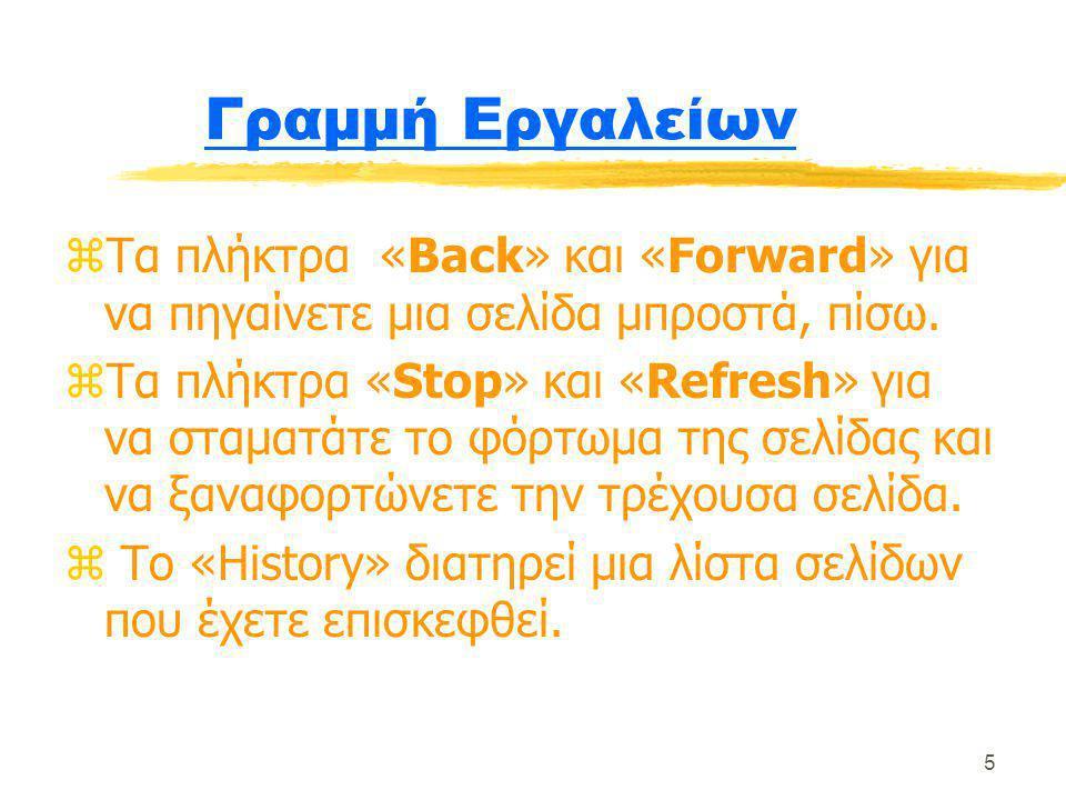 5 Γραμμή Εργαλείων zΤα πλήκτρα «Back» και «Forward» για να πηγαίνετε μια σελίδα μπροστά, πίσω. zΤα πλήκτρα «Stop» και «Refresh» για να σταματάτε το φό
