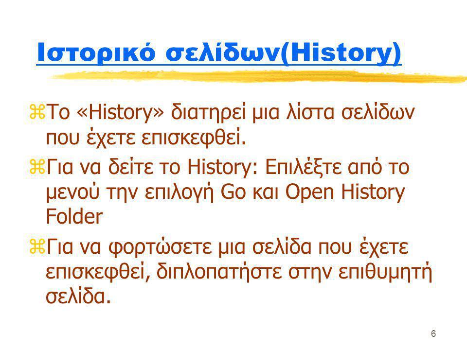 6 Ιστορικό σελίδων(History) zΤο «History» διατηρεί μια λίστα σελίδων που έχετε επισκεφθεί. zΓια να δείτε το History: Επιλέξτε από το μενού την επιλογή