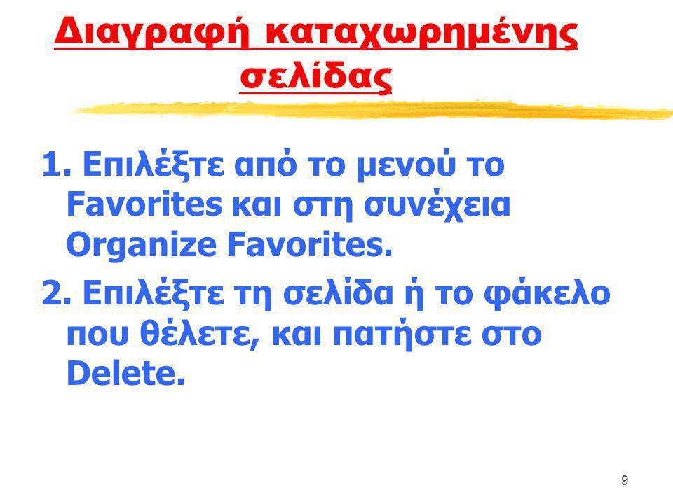 9 Διαγραφή καταχωρημένης σελίδας 1. Επιλέξτε από το μενού το Favorites και στη συνέχεια Organize Favorites. 2. Επιλέξτε τη σελίδα ή το φάκελο που θέλε